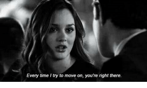 Time, Move, and Right: Every time I try to move on, you're right there.