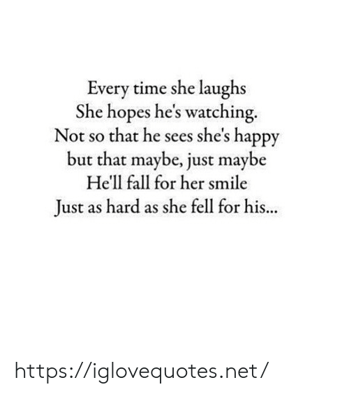 Fall, Happy, and Smile: Every time she laughs  She hopes he's watching  Not so that he sees she's happy  but that maybe, just maybe  He'll fall for her smile  ust as hard as she fell for his... https://iglovequotes.net/