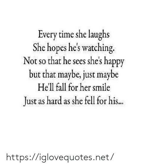 Laughs: Every time she laughs  She hopes he's watching.  Not so that he sees she's happy  but that maybe, just maybe  SO  He'll fall for her smile  Just as hard as she fell for his.. https://iglovequotes.net/