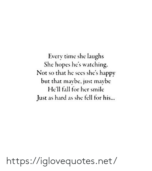 Happy: Every time she laughs  She hopes he's watching.  Not so that he sees she's happy  but that maybe, just maybe  He'll fall for her smile  Just as hard as she fell for his... https://iglovequotes.net/