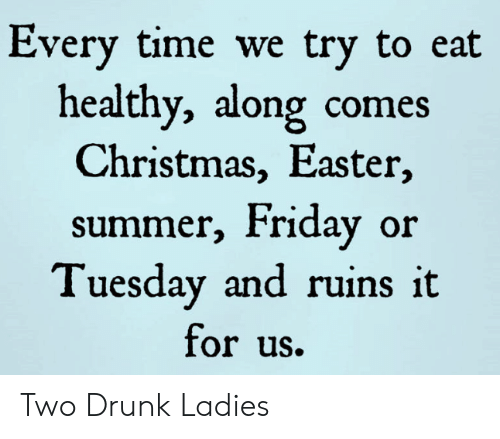 Christmas, Drunk, and Easter: Every time we try to eat  healthy, along comes  Christmas, Easter,  summer, Friday or  Tuesday and ruins it  for uS. Two Drunk Ladies