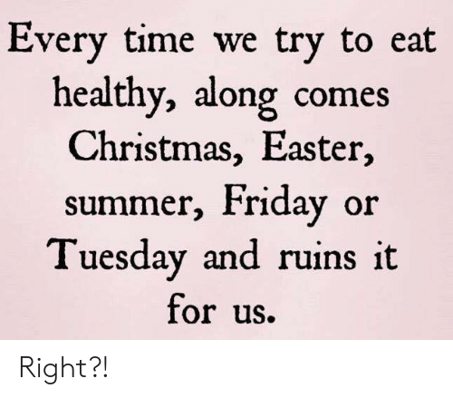 Christmas, Dank, and Easter: Every time we try to eat  healthy, along comes  Christmas, Easter,  summer, Friday or  Tuesday and ruins it  for uS. Right?!