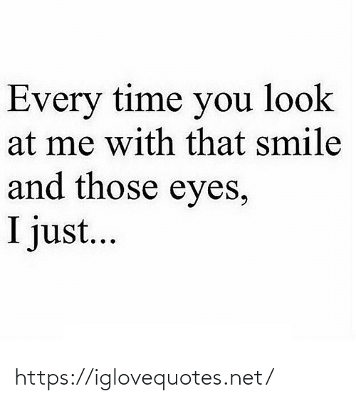 those: Every time you look  at me with that smile  and those eyes,  I just... https://iglovequotes.net/