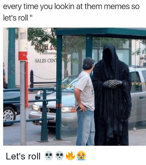 lets roll: every time you lookin at them memes so  let's roll  SALES CENT Let's roll 💀💀🔥😭