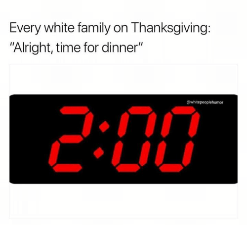 "Family, Thanksgiving, and Time: Every white family on Thanksgiving:  ""Alright, time for dinner""  @whitepeoplehumor"