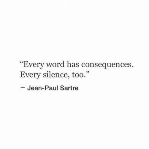 """paul: """"Every word has consequences.  Every silence, too.""""  -Jean-Paul Sartre"""
