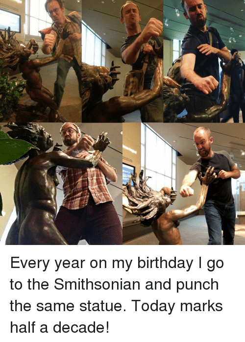 Smithsonian: Every year on my birthday I go to the Smithsonian and punch the same statue. Today marks half a decade!