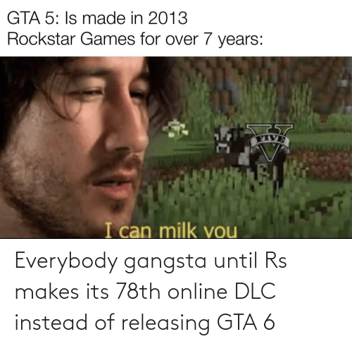 Its: Everybody gangsta until Rs makes its 78th online DLC instead of releasing GTA 6