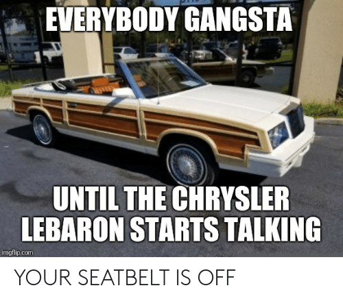 Cars, Gangsta, and Chrysler: EVERYBODY GANGSTA  UNTILTHE CHRYSLER  LEBARON STARTS TALKING  imgflip.com YOUR SEATBELT IS OFF