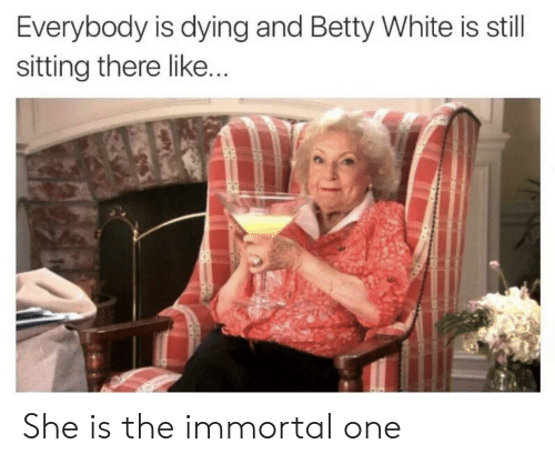 betty white: Everybody is dying and Betty White is still  sitting there like She is the immortal one