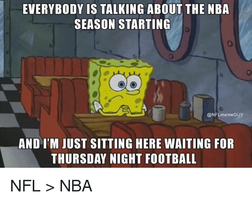 Football, Nba, and Nfl: EVERYBODY IS TALKING ABOUT THE NBA  SEASON STARTING  0  @NFLmemeGUY  AND I'M JUST SITTING HERE WAITING FOR  THURSDAY NIGHT FOOTBALL NFL > NBA