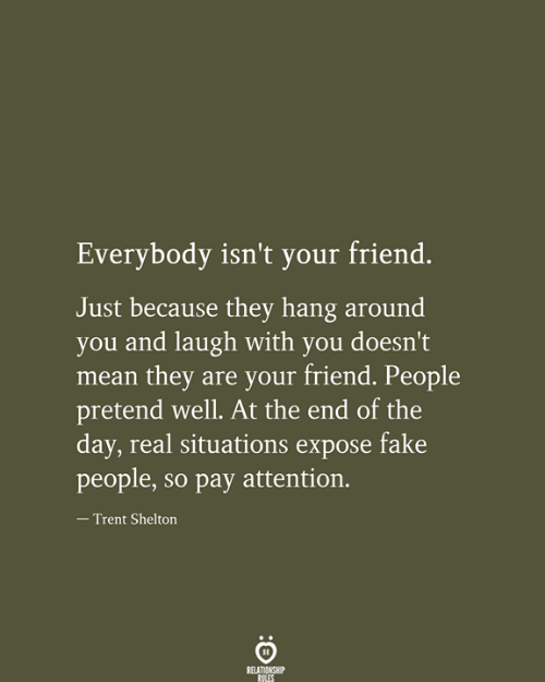 situations: Everybody isn't your friend.  Just because they hang around  you and laugh with you doesn't  mean they are your friend. People  pretend well. At the end of the  day, real situations expose fake  people, so pay attention.  - Trent Shelton  RELATIONSHIP  RILES
