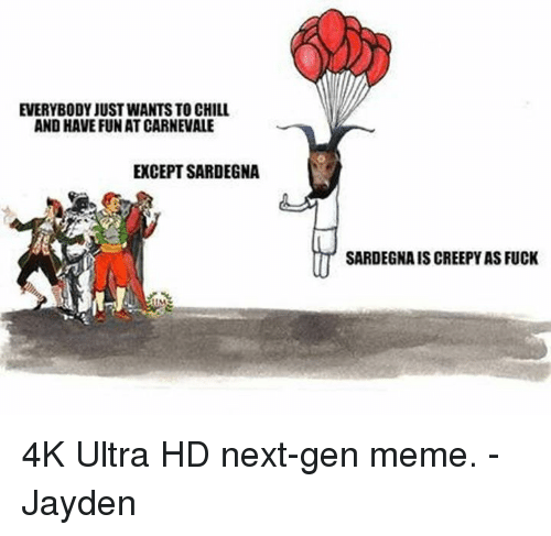 next gen: EVERYBODY JUSTWANTS TO CHILL  AND HAVE FUN AT CARNEVALE  EXCEPT SARDEGNA  SARDEGNAISCREEPY AS FUCK 4K Ultra HD next-gen meme. -Jayden