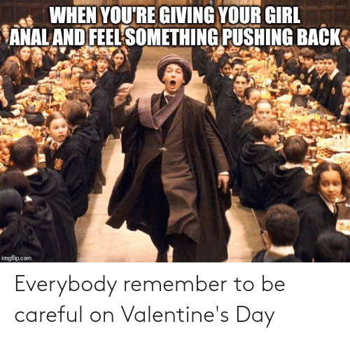 remember: Everybody remember to be careful on Valentine's Day