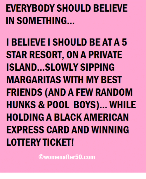 Islander: EVERYBODY SHOULD BELIEVE  IN SOMETHING.  I BELIEVEI SHOULD BE ATA 5  STAR RESORT, ON A PRIVATE  ISLAND...SLOWLY SIPPING  MARGARITAS WITH MY BEST  FRIENDS (AND A FEW RANDOM  HUNKS & POOL BOYS)... WHILE  HOLDING A BLACK AMERICAN  EXPRESS CARD AND WINNING  LOTTERYTICKET!  ©womenafter50.com