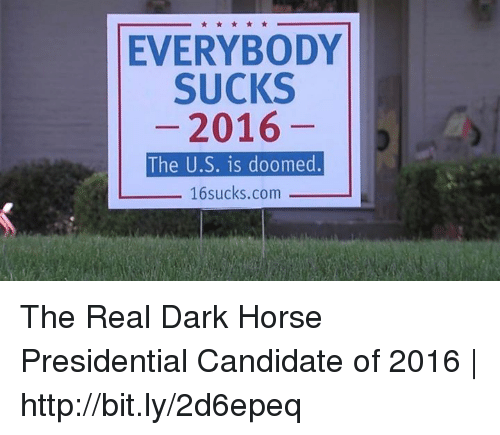 Suckes: EVERYBODY  SUCKS  2016  The U.S. is doomed  16 sucks.com The Real Dark Horse Presidential Candidate of 2016 | http://bit.ly/2d6epeq
