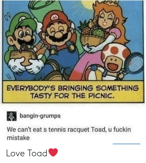 fuckin: EVERYBODY'S BRINGING SOMETHING  TASTY FOR THE PICNIC.  bangin-grumps  We can't eat s tennis racquet Toad, u fuckin  mistake Love Toad❤️