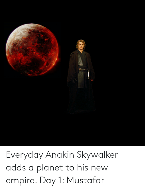 new: Everyday Anakin Skywalker adds a planet to his new empire. Day 1: Mustafar