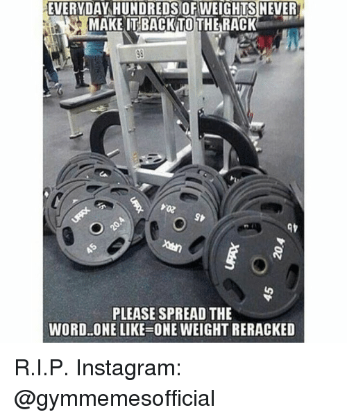 The Words, Words, and Spread: EVERYDAY HUNDREDS OF WEIGHTS NEVER  MAKEITBACK TO THE RACK  PLEASE SPREAD THE  WORD ONE LIKE ONE WEIGHT RERACKED R.I.P.  Instagram: @gymmemesofficial