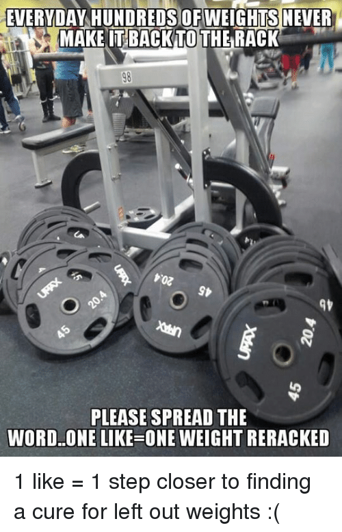 Step, Closer, and Itt: EVERYDAY HUNDREDS OFWEIGHTS NEVER  MAKE ITT BACK TO THE RACK  PLEASE SPREAD THE  WORD ONE LIKE ONE WEIGHT RERACKED 1 like = 1 step closer to finding a cure for left out weights :(