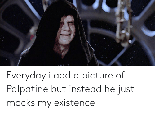 existence: Everyday i add a picture of Palpatine but instead he just mocks my existence