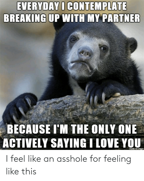 contemplate: EVERYDAY I CONTEMPLATE  BREAKING UP WITH MY PARTNER  BECAUSE I'M THE ONLY ONE  ACTIVELY SAYING I LOVE YOU  made on imgur I feel like an asshole for feeling like this