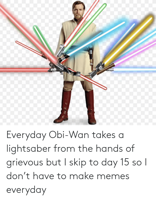 Skip: Everyday Obi-Wan takes a lightsaber from the hands of grievous but I skip to day 15 so I don't have to make memes everyday