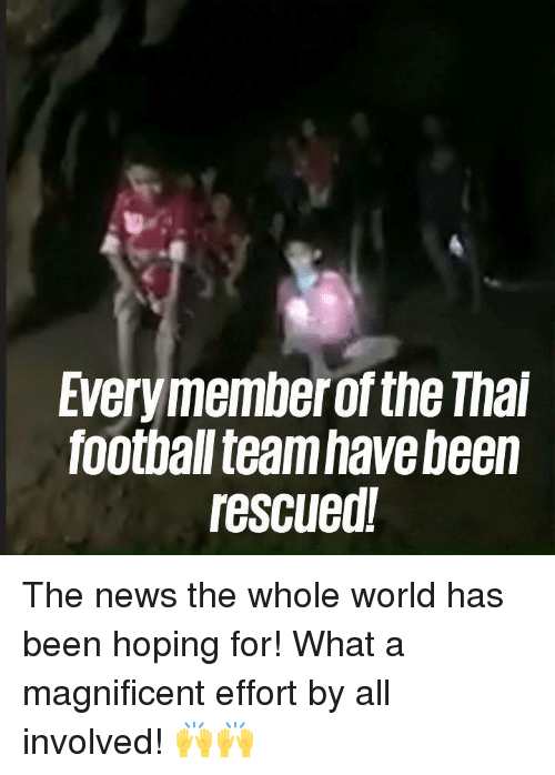 football team: Everymember of the Thai  football team have been  rescued! The news the whole world has been hoping for! What a magnificent effort by all involved! 🙌🙌
