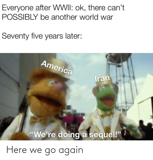 "America, Iran, and World: Everyone after WWII: ok, there can't  POSSIBLY be another world war  Seventy five years later:  America  Iran  ""We're doing a sequel!"" Here we go again"