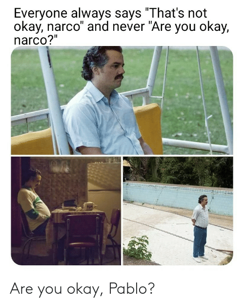 """narco: Everyone always says """"That's not  okay, narco"""" and never """"Are you okay,  narco?"""" Are you okay, Pablo?"""