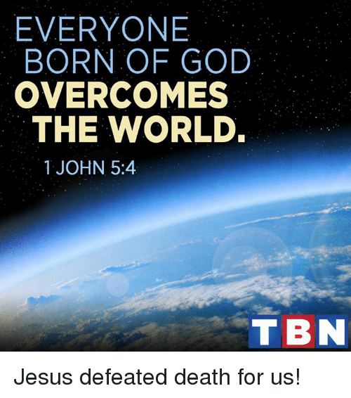 overcomer: EVERYONE  BORN OF GOD  OVERCOME  THE WORLD.  1 JOHN 5:4  T BN Jesus defeated death for us!