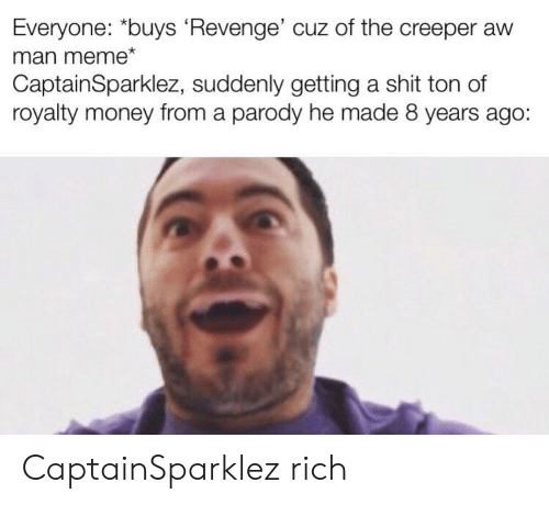 "creeper: Everyone: ""buys Revenge' cuz of the creeper aw  man meme*  CaptainSparklez, suddenly getting a shit ton of  royalty money from a parody he made 8 years ago: CaptainSparklez rich"