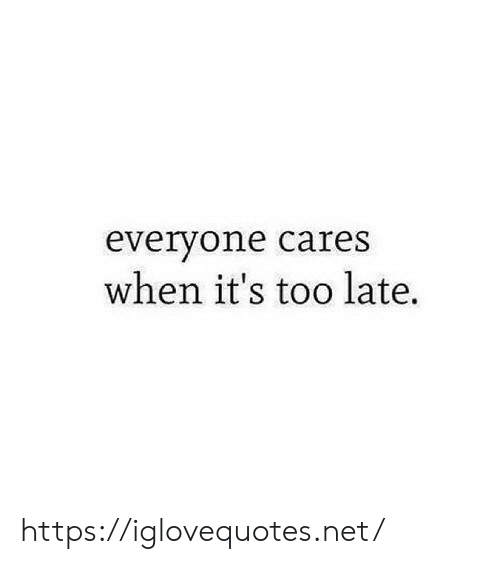 Its Too: everyone cares  when it's too late. https://iglovequotes.net/