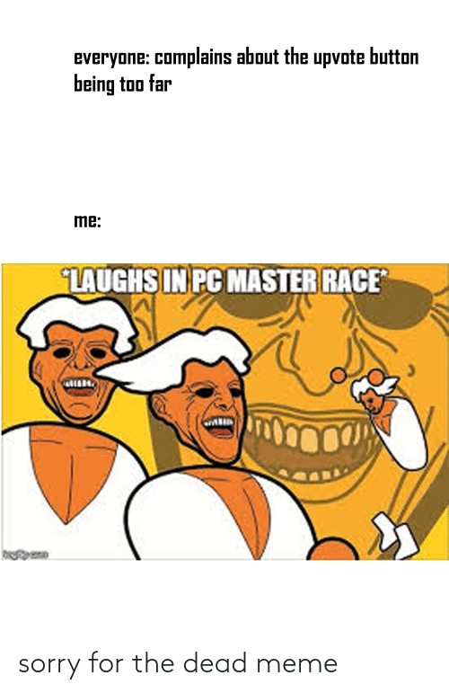 Meme, Sorry, and Dank Memes: everyone: complains about the upvote button  being too far  me:  LAUGHS IN PC MASTER RACE sorry for the dead meme