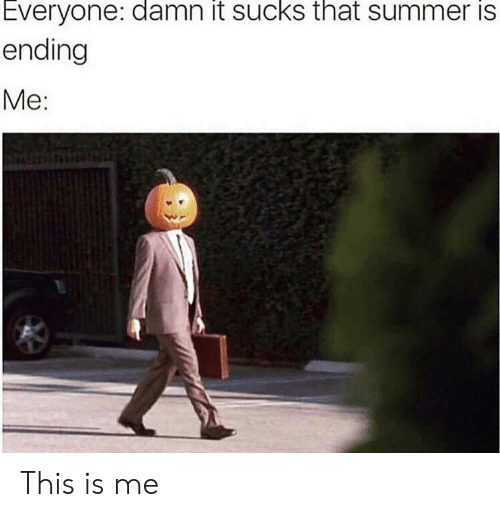 Summer, This, and This Is: Everyone: damn it sucks that summer is  ending  Me: This is me
