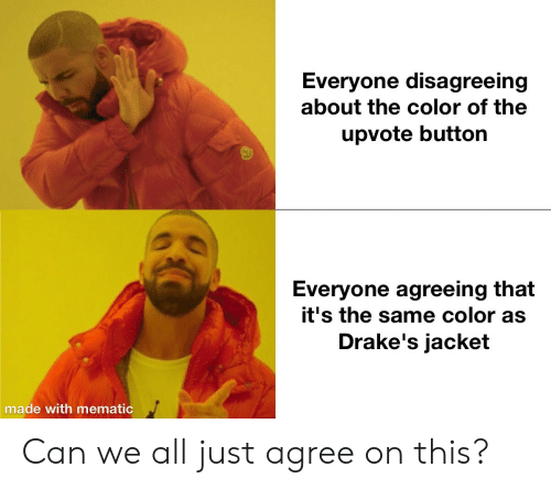drakes: Everyone disagreeing  about the color of the  upvote button  Everyone agreeing that  it's the same color as  Drake's jacket  made with mematic Can we all just agree on this?