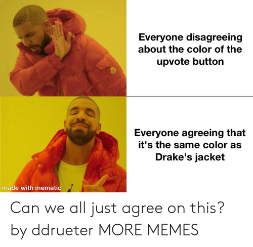 drakes: Everyone disagreeing  about the color of the  upvote button  Everyone agreeing that  it's the same color as  Drake's jacket  made with mematic Can we all just agree on this? by ddrueter MORE MEMES