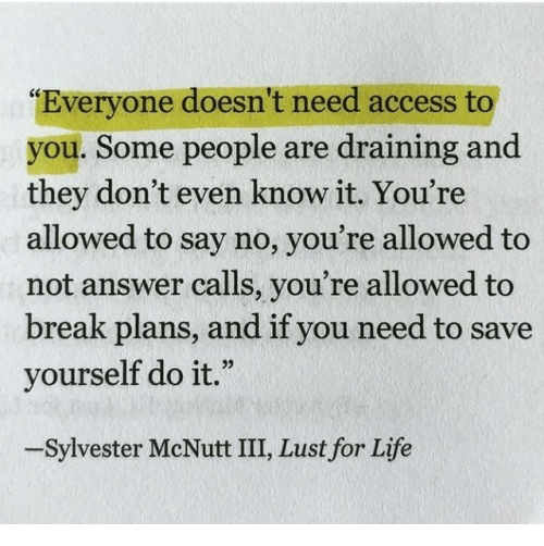 """Life, Access, and Break: """"Everyone doesn't need access to  you. Some people are draining and  they don't even know it. You're  allowed to say no, you're allowed to  not answer calls, you're allowed to  break plans, and if you need to save  yourself do it.""""  -Sylvester McNutt III, Lust for Life"""