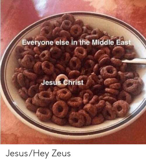 Zeus: Everyone else in the Middle East  Jesus Christ Jesus/Hey Zeus