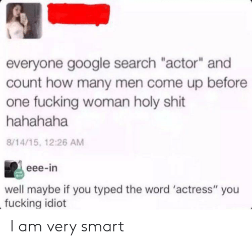 "Typed: everyone google search ""actor"" and  count how many men come up before  one fucking woman holy shit  hahahaha  8/14/15, 12:26 AM  eee-in  well maybe if you typed the word 'actress"" you  fucking idiot I am very smart"