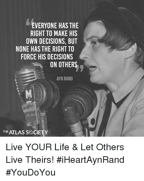 Life, Memes, and Live: EVERYONE HAS THE  RIGHT TO MAKE HIS  OWN DECISIONS, BUT  NONE HASTHE RIGHT TO  FORCE HIS DECISIONS  ON OTHERS  AYN RAND  THE ATLAS S CIETY Live YOUR Life & Let Others Live Theirs! #iHeartAynRand #YouDoYou