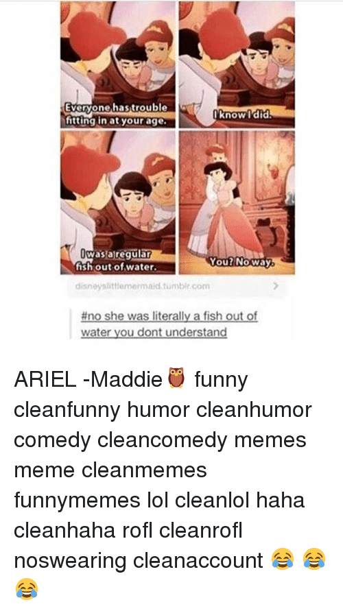 Rofled: Everyone hastrouble  Everyone,hastrouble  know l'did  Know Tdid  itting in at your age  wasaregulan  fish out of water.  You2NOWay  disneyslittiemermaid tumbir.com  #no she was literally a fish out of  water you dont understand ARIEL -Maddie🦉 funny cleanfunny humor cleanhumor comedy cleancomedy memes meme cleanmemes funnymemes lol cleanlol haha cleanhaha rofl cleanrofl noswearing cleanaccount 😂 😂😂