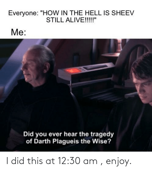 """Alive, Dank Memes, and Hell: Everyone: """"HOW IN THE HELL IS SHEEV  STILL ALIVE!!!!!""""  Me:  Did you ever hear the tragedy  of Darth Plagueis the Wise? I did this at 12:30 am , enjoy."""