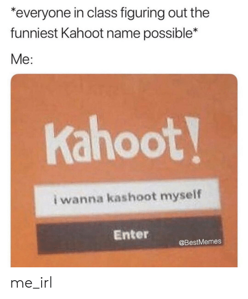 Kahoot, Irl, and Me IRL: *everyone in class figuring out the  funniest Kahoot name possible*  Me:  Kahoot!  i wanna kashoot myself  Enter  @BestMemes me_irl