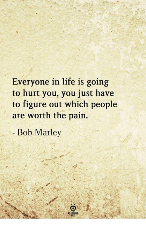 Bob Marley, Life, and Pain: Everyone in life is going  to hurt you, you just have  to figure out which people  are worth the pain  Bob Marley