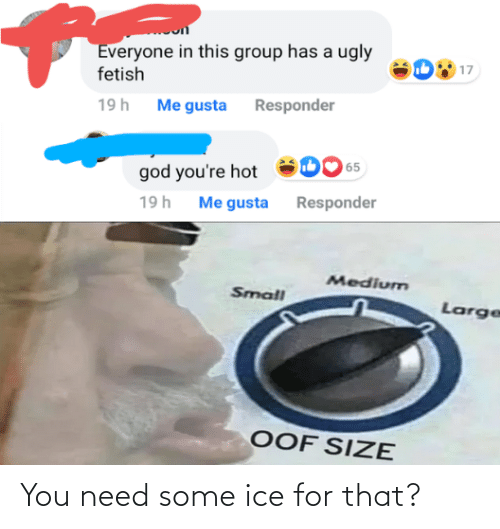 everyone: Everyone in this group has a ugly  fetish  17  19h Me gusta Responder  65  god you're hot  Me gusta Responder  19h  Medium  Small  Large  OOF SIZE You need some ice for that?