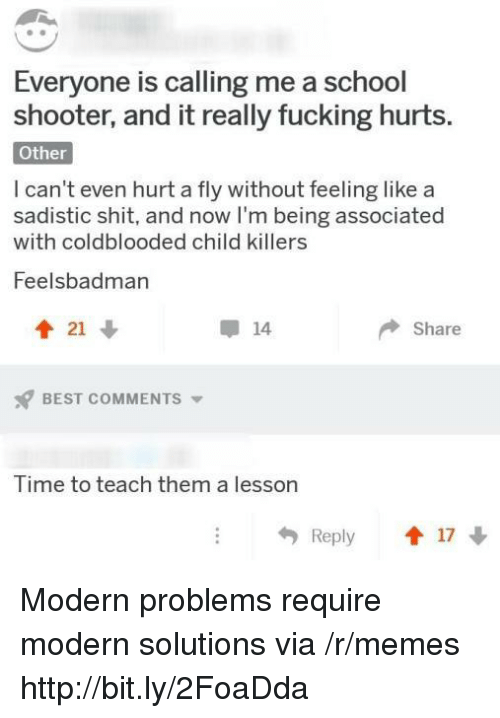School Shooter: Everyone is calling me a school  shooter, and it really fucking hurts.  Other  I can't even hurt a fly without feeling like a  sadistic shit, and now I'm being associated  with coldblooded child killers  Feelsbadman  會21  14  Share  BEST COMMENTS ▼  Time to teach them a lesson  Reply 1 17 Modern problems require modern solutions via /r/memes http://bit.ly/2FoaDda