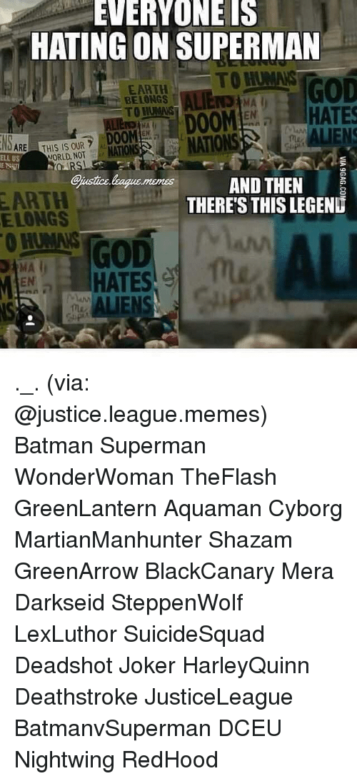 Memes, Shazam, and Darkseid: EVERYONE IS  HATING ON SUPERMAN  TOHUMNS  GOD  EARTH  BELONGS  HATES  DOOM  ALIENS  DOOM  ARE  THIS IS OUR  ORLD NOT  ELL US  @iustice  AND THEN  EARTH  THERES THIS LEGEND  ELONGS  GOD  MA  HATES ._. (via: @justice.league.memes) Batman Superman WonderWoman TheFlash GreenLantern Aquaman Cyborg MartianManhunter Shazam GreenArrow BlackCanary Mera Darkseid SteppenWolf LexLuthor SuicideSquad Deadshot Joker HarleyQuinn Deathstroke JusticeLeague BatmanvSuperman DCEU Nightwing RedHood