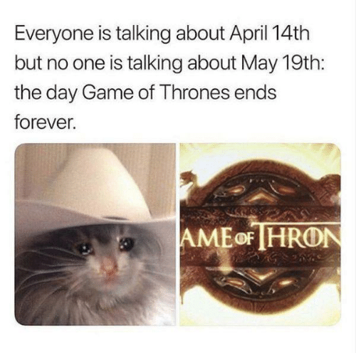 Game of Thrones, Forever, and Game: Everyone is talking about April 14th  but no one is talking about May 19th:  the day Game of Thrones ends  forever.  AMEoF HRON