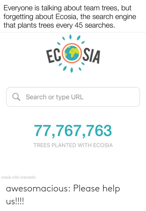 Help Us: Everyone is talking about team trees, but  forgetting about Ecosia, the search engine  that plants trees every 45 searches.  ECOSIA  Q Search or type URL  77,767,763  TREES PLANTED WITH ECOSIA  made with mematic awesomacious:  Please help us!!!!